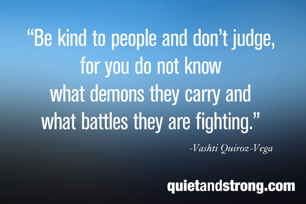Be kind to people and don't judge, for you do not know what demons they carry and what battles they are fighting. Vashti Quiroz-Vega