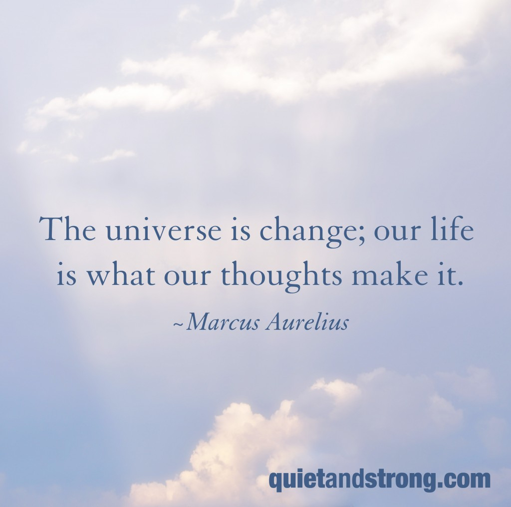 The universe is change; our life is what our thoughts make it. Marcus Aurelius