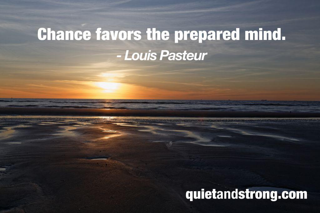 """""""Chance favors the prepared mind."""" - Louis Pasteur"""