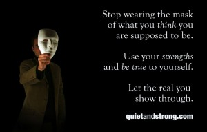 Stop wearing the mask of what you think you are supposed to be. Use your strengths and be true to yourself. Let the real you show through.