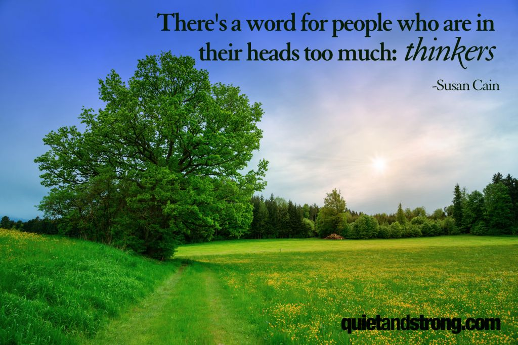 There's a word for people who are in their heads too much: thinkers. — Susan Cain