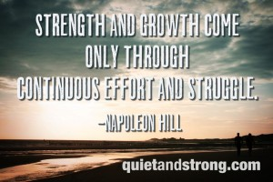 Strength and growth come only through continuous effort and struggle. Napoleon Hill