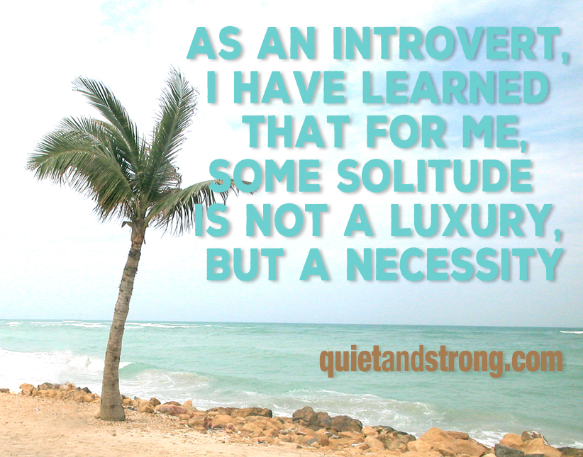 As an introvert, I have learned that for me, some solitude is not a luxury, but a necessity
