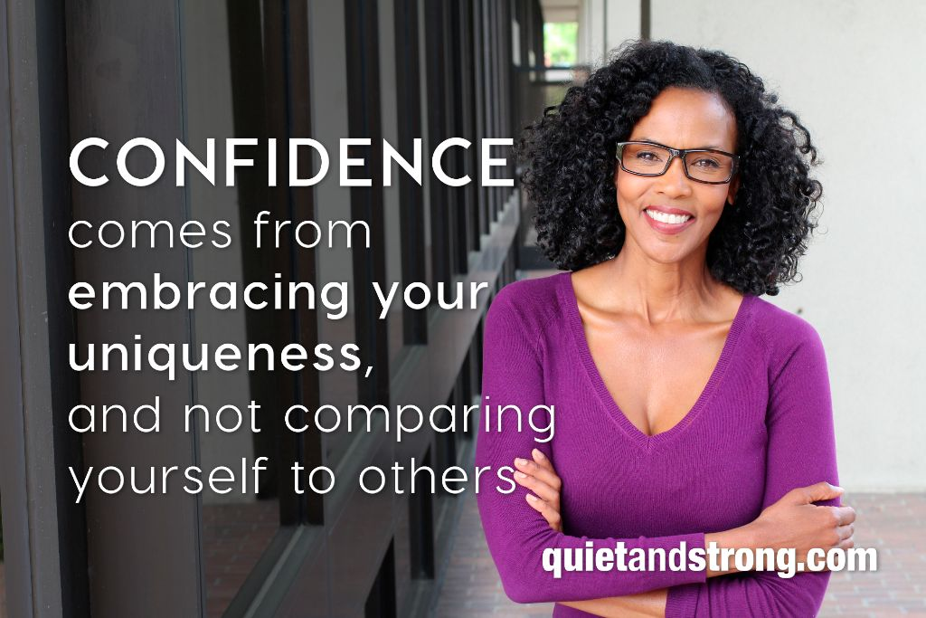 Confidence comes from embracing your uniqueness, and not comparing yourself to others. - Quietandstrong.com